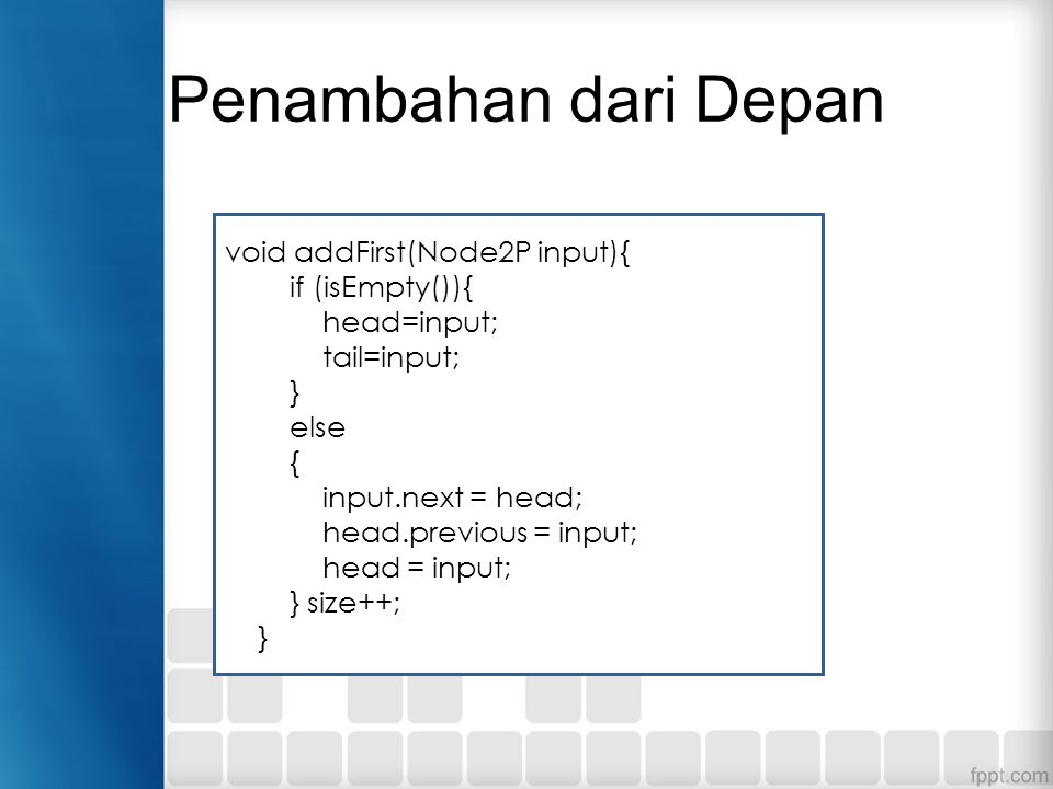 Penambahan dari Depan void addFirst(Node2P input){ if (isEmpty()){ head=input; tail=input; } else { input.next = head; head.previous = input; head = i
