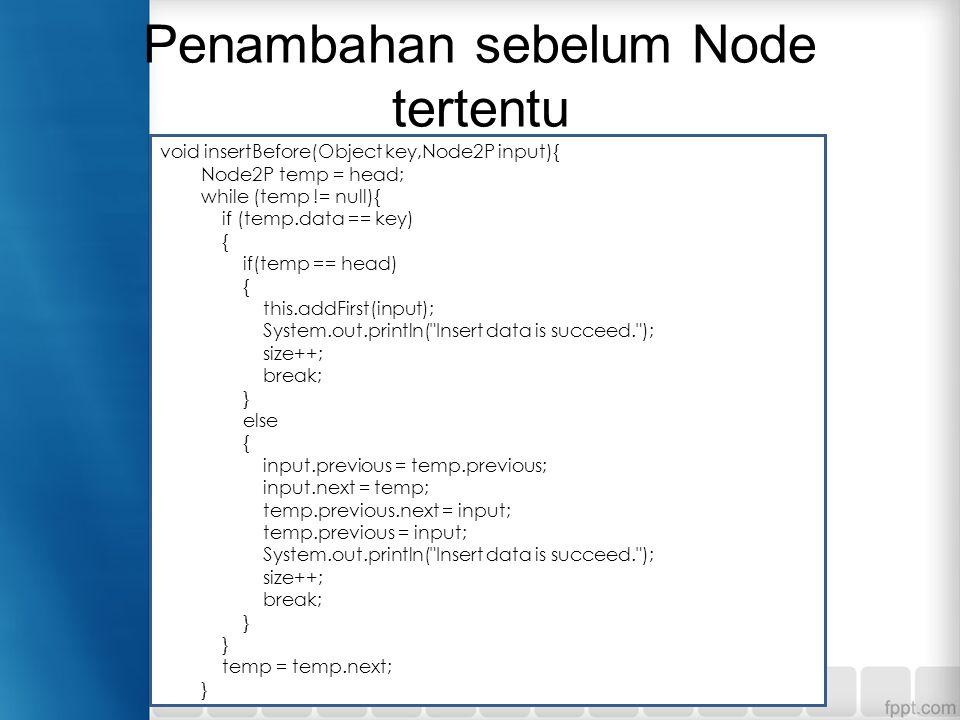 Penambahan sebelum Node tertentu void insertBefore(Object key,Node2P input){ Node2P temp = head; while (temp != null){ if (temp.data == key) { if(temp