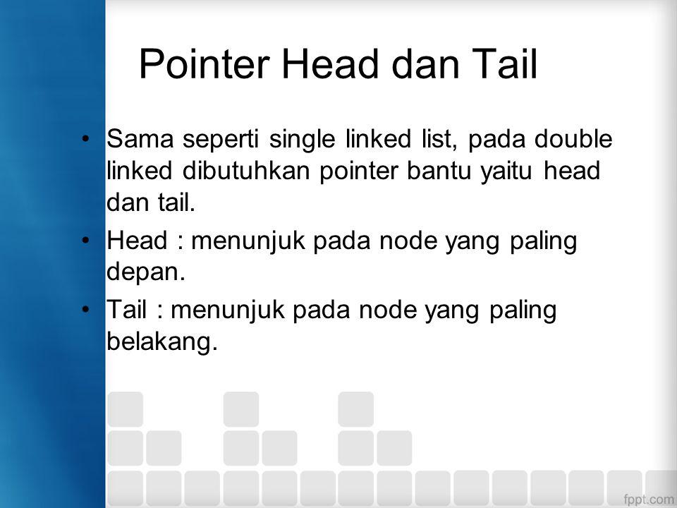 Pointer Head dan Tail Sama seperti single linked list, pada double linked dibutuhkan pointer bantu yaitu head dan tail. Head : menunjuk pada node yang