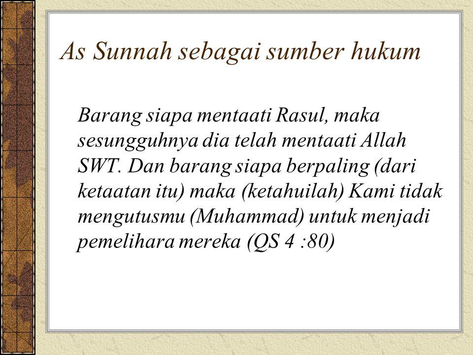 As Sunnah sebagai sumber hukum Barang siapa mentaati Rasul, maka sesungguhnya dia telah mentaati Allah SWT. Dan barang siapa berpaling (dari ketaatan