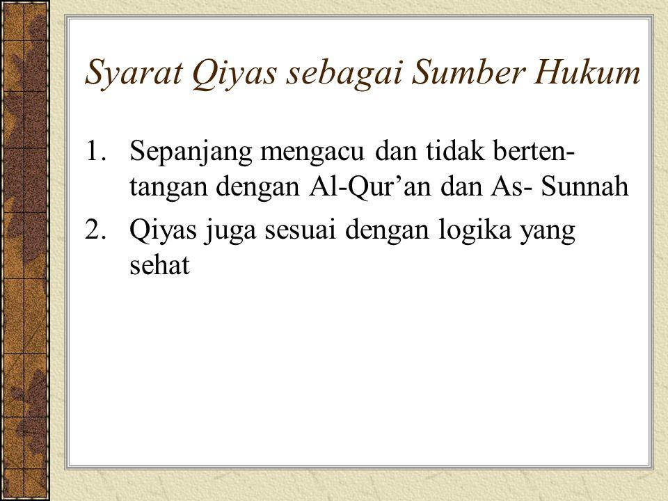Syarat Qiyas sebagai Sumber Hukum 1.Sepanjang mengacu dan tidak berten- tangan dengan Al-Qur'an dan As- Sunnah 2.Qiyas juga sesuai dengan logika yang