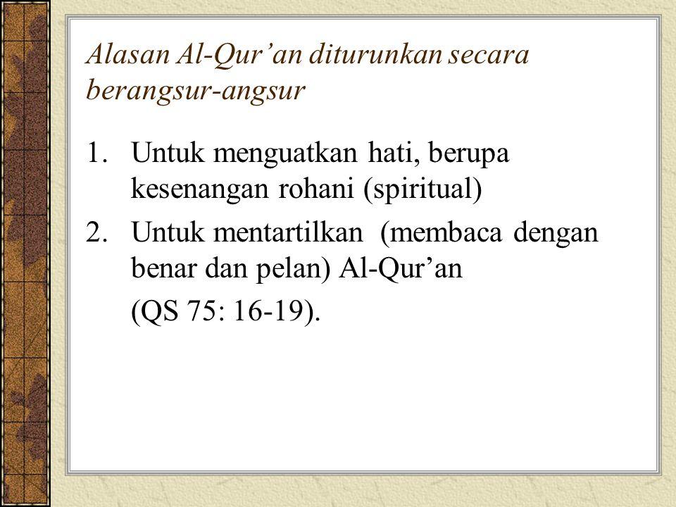 Alasan Al-Qur'an diturunkan secara berangsur-angsur 1.Untuk menguatkan hati, berupa kesenangan rohani (spiritual) 2.Untuk mentartilkan (membaca dengan benar dan pelan) Al-Qur'an (QS 75: 16-19).