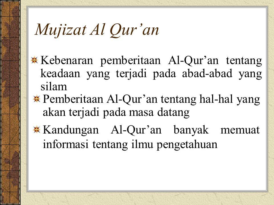 Mujizat Al Qur'an Kebenaran pemberitaan Al-Qur'an tentang keadaan yang terjadi pada abad-abad yang silam Pemberitaan Al-Qur'an tentang hal-hal yang akan terjadi pada masa datang Kandungan Al-Qur'an banyak memuat informasi tentang ilmu pengetahuan