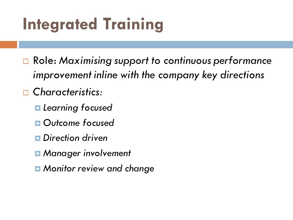 Integrated Training  Role: Maximising support to continuous performance improvement inline with the company key directions  Characteristics:  Learn