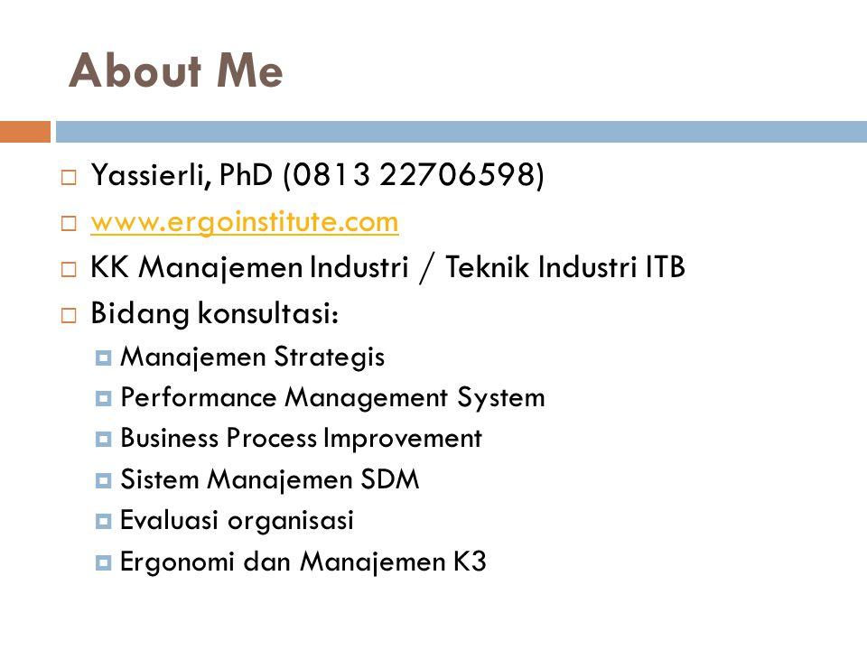 About Me  Yassierli, PhD (0813 22706598)  www.ergoinstitute.com www.ergoinstitute.com  KK Manajemen Industri / Teknik Industri ITB  Bidang konsultasi:  Manajemen Strategis  Performance Management System  Business Process Improvement  Sistem Manajemen SDM  Evaluasi organisasi  Ergonomi dan Manajemen K3