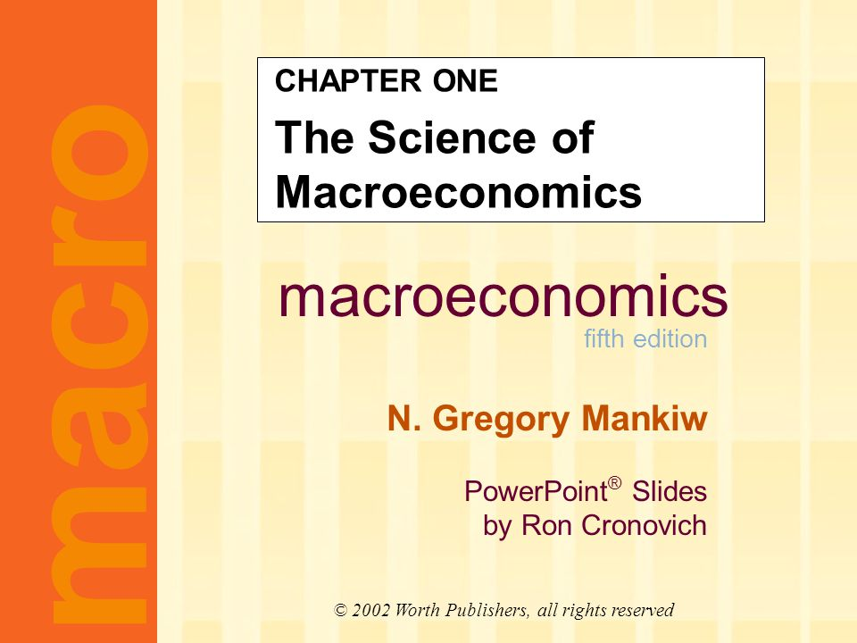 macroeconomics fifth edition N. Gregory Mankiw PowerPoint ® Slides by Ron Cronovich CHAPTER ONE The Science of Macroeconomics macro © 2002 Worth Publi