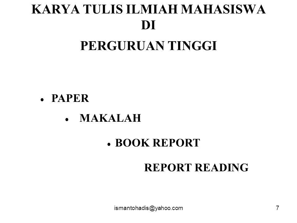 ismantohadis@yahoo.com7 KARYA TULIS ILMIAH MAHASISWA DI PERGURUAN TINGGI  PAPER  MAKALAH  BOOK REPORT REPORT READING