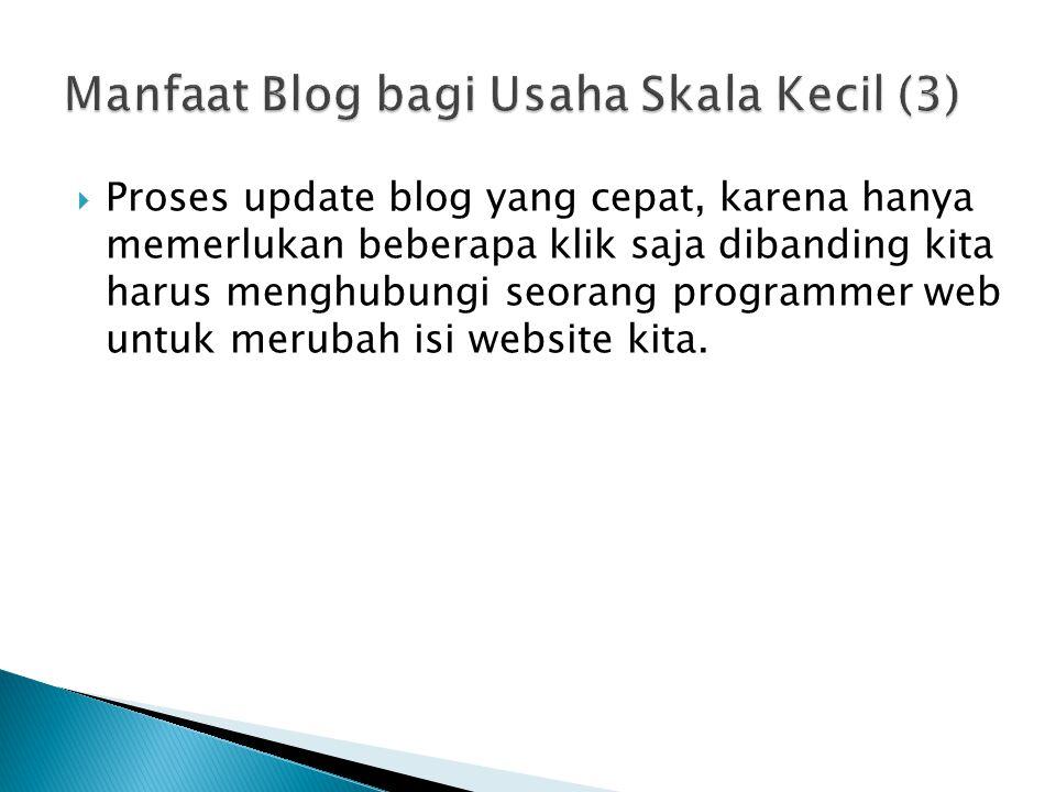  Proses update blog yang cepat, karena hanya memerlukan beberapa klik saja dibanding kita harus menghubungi seorang programmer web untuk merubah isi website kita.