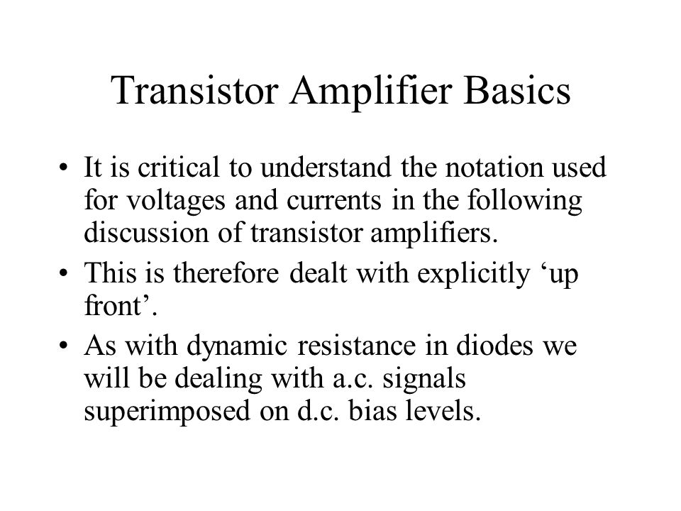 Transistor Amplifier Basics It is critical to understand the notation used for voltages and currents in the following discussion of transistor amplifi