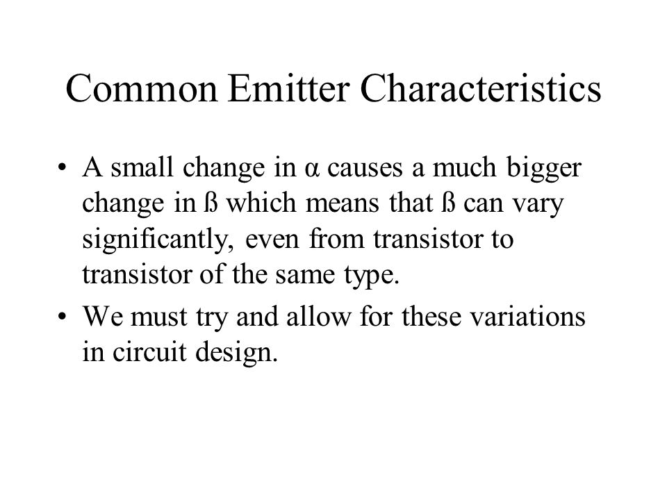 Common Emitter Characteristics A small change in α causes a much bigger change in ß which means that ß can vary significantly, even from transistor to