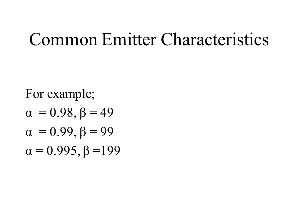 Common Emitter Characteristics For example; α = 0.98, β = 49 α = 0.99, β = 99 α = 0.995, β =199