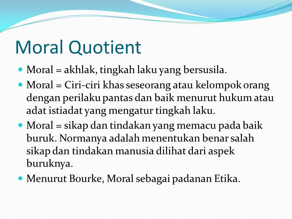 Moral Quotient Moral = akhlak, tingkah laku yang bersusila. Moral = Ciri-ciri khas seseorang atau kelompok orang dengan perilaku pantas dan baik menur