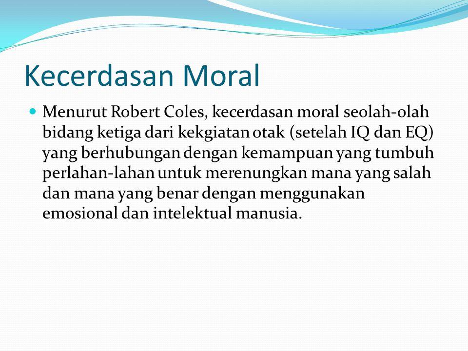 Kecerdasan Moral Menurut Robert Coles, kecerdasan moral seolah-olah bidang ketiga dari kekgiatan otak (setelah IQ dan EQ) yang berhubungan dengan kema
