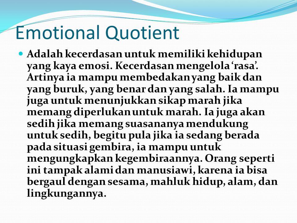 Emotional Quotient Adalah kecerdasan untuk memiliki kehidupan yang kaya emosi. Kecerdasan mengelola 'rasa'. Artinya ia mampu membedakan yang baik dan
