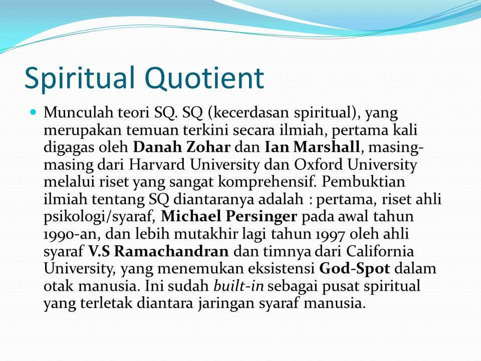 Spiritual Quotient Munculah teori SQ. SQ (kecerdasan spiritual), yang merupakan temuan terkini secara ilmiah, pertama kali digagas oleh Danah Zohar da