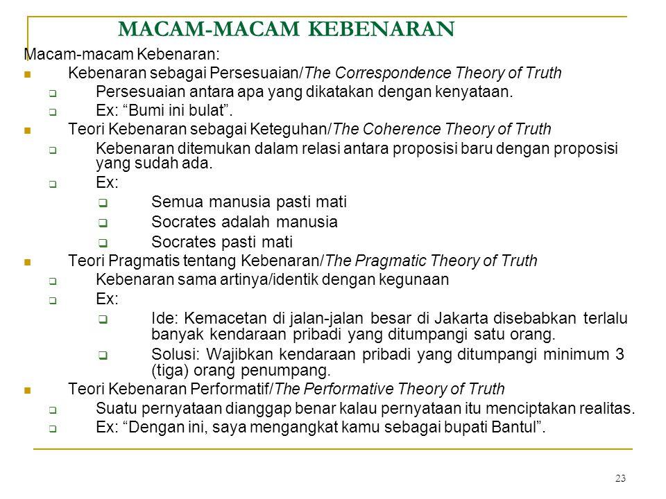 23 MACAM-MACAM KEBENARAN Macam-macam Kebenaran: Kebenaran sebagai Persesuaian/The Correspondence Theory of Truth  Persesuaian antara apa yang dikatakan dengan kenyataan.