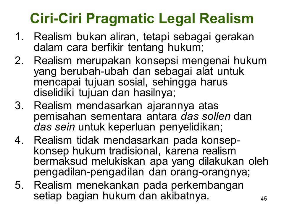 45 Ciri-Ciri Pragmatic Legal Realism 1.Realism bukan aliran, tetapi sebagai gerakan dalam cara berfikir tentang hukum; 2.Realism merupakan konsepsi mengenai hukum yang berubah-ubah dan sebagai alat untuk mencapai tujuan sosial, sehingga harus diselidiki tujuan dan hasilnya; 3.Realism mendasarkan ajarannya atas pemisahan sementara antara das sollen dan das sein untuk keperluan penyelidikan; 4.Realism tidak mendasarkan pada konsep- konsep hukum tradisional, karena realism bermaksud melukiskan apa yang dilakukan oleh pengadilan-pengadilan dan orang-orangnya; 5.Realism menekankan pada perkembangan setiap bagian hukum dan akibatnya.