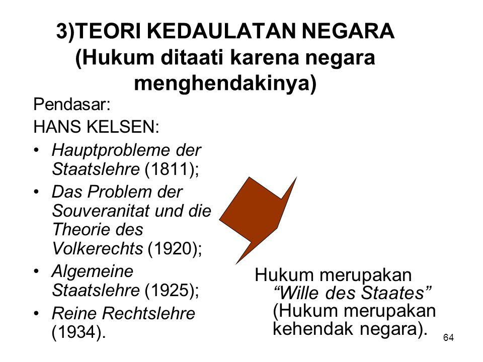 64 3)TEORI KEDAULATAN NEGARA (Hukum ditaati karena negara menghendakinya) Pendasar: HANS KELSEN: Hauptprobleme der Staatslehre (1811); Das Problem der Souveranitat und die Theorie des Volkerechts (1920); Algemeine Staatslehre (1925); Reine Rechtslehre (1934).