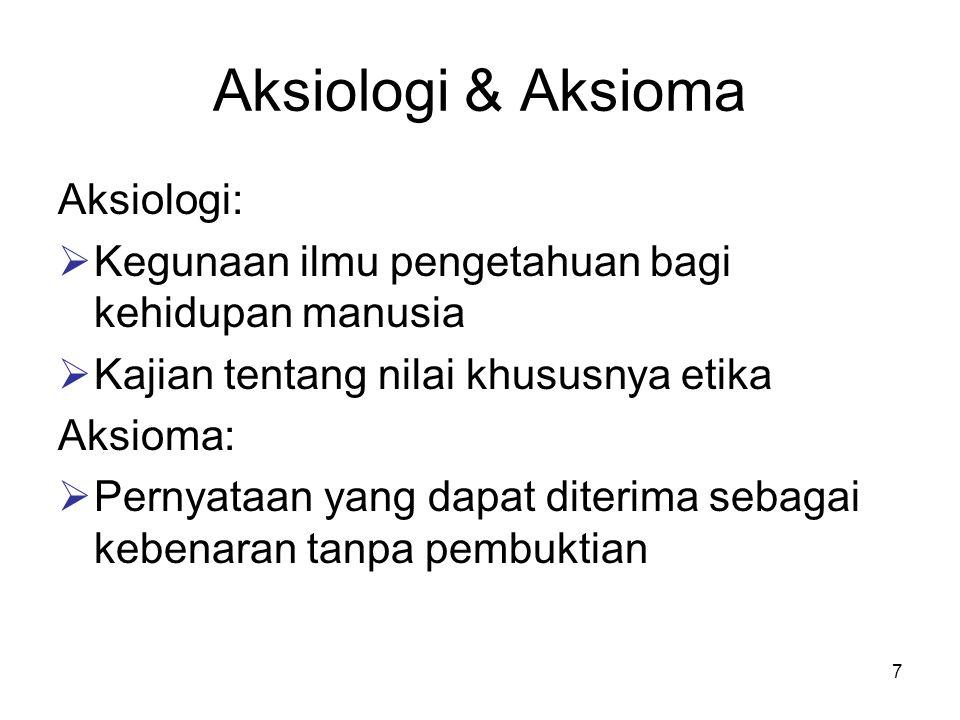 7 Aksiologi & Aksioma Aksiologi:  Kegunaan ilmu pengetahuan bagi kehidupan manusia  Kajian tentang nilai khususnya etika Aksioma:  Pernyataan yang dapat diterima sebagai kebenaran tanpa pembuktian