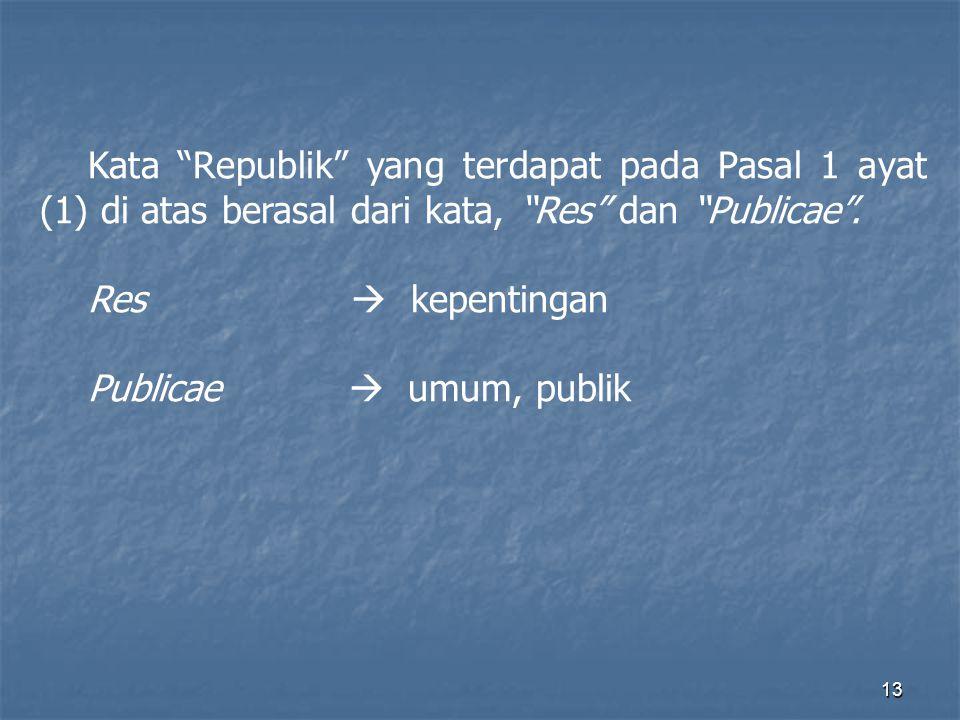 12 Republik, Demokrasi, Nomokrasi Pasal 1 Undang-Undang Dasar 1945 : (1) Negara Indonesia adalah Negara Kesatuan, yang berbentuk Republik.
