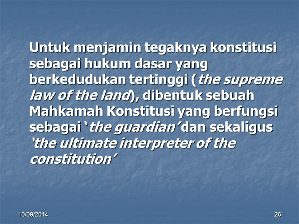 10/09/201425 KONSEKUENSI HUKUM KONSTITUSI SEBAGAI HUKUM, MENGATUR HAK UNTUK HAK UNTUK DIHORMATI DIHORMATI DIPENUHI DIPENUHI KEWAJIBAN DAN KEWENANGAN UNTUK DILAKSANAKAN KEWAJIBAN DAN KEWENANGAN UNTUK DILAKSANAKAN HUBUNGAN HUBUNGAN SALING KOMPLEMENTASI SALING KOMPLEMENTASI WUJUDKAN HARMONI WUJUDKAN HARMONI PELANGGARAN DAN SENGKETA, HARUS PELANGGARAN DAN SENGKETA, HARUS DITEGAKKAN DITEGAKKAN DIPUTUS (DISELESAIKAN) DIPUTUS (DISELESAIKAN) PENEGAK DAN PEMUTUS PENEGAK DAN PEMUTUS KEKUASAAN KEHAKIMAN KEKUASAAN KEHAKIMAN