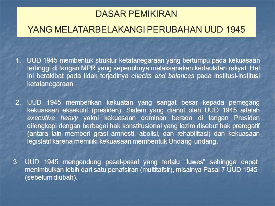 Amandemen UUD 1945 Penghapusan doktrin Dwi Fungsi ABRI Penegakan hukum, HAM, dan pemberantasan KKN Otonomi Daerah Kebebasan Pers Mewujudkan kehidupan demokrasi Tuntutan Reformasi Jumlah: 16 bab 37 pasal 49 ayat 4 pasal A.P 2 ayat A.T Penjelasan Sebelum Perubahan Kekuasaan tertinggi di tangan MPR Kekuasaan yang sangat besar pada Presiden Pasal-pasal multitafsir Pengaturan lembaga negara oleh Presiden melalui pengajuan UU Praktek ketatanegaraan tidak sesuai dengan jiwa Pembukaan UUD 1945 Dasar Pemikiran Perubahan Menyempurnakan aturan dasar: Tatanan negara Kedaulatan Rakyat HAM Pembagian kekuasaan Kesejahteraan Sosial Eksistensi negara demokrasi dan negara hukum Sesuai dengan aspirasi dan kebutuhan bangsa Tujuan Perubahan Pasal 3 UUD 1945 Pasal 37 UUD 1945 TAP MPR No.IX/MPR/1999 TAP MPR No.IX/MPR/2000 TAP MPR No.XI/MPR/2001 Dasar Yuridis Tidak mengubah Pembukaan UUD 1945 Tetap mempertahankan NKRI Mempertegas sistem presidensiil Penjelasan UUD 1945 yang memuat hal-hal normatif akan dimasukan ke dalam pasal- pasal (Batang Tubuh) Perubahan dilakukan dengan cara adendum Kesepakatan Dasar Sidang Umum MPR 1999 Tgl.14-21 Okt 1999 Sidang Tahunan MPR 2000 Tgl.7-18 Agt 2000 Sidang Tahunan MPR 2001 Tgl.1-9 Nov 2001 Sidang Tahunan MPR 2002 Tgl.1-11 Agt 2002 Sidang MPR Jumlah: 21 bab 73 pasal 170 ayat 3 pasal A.P.