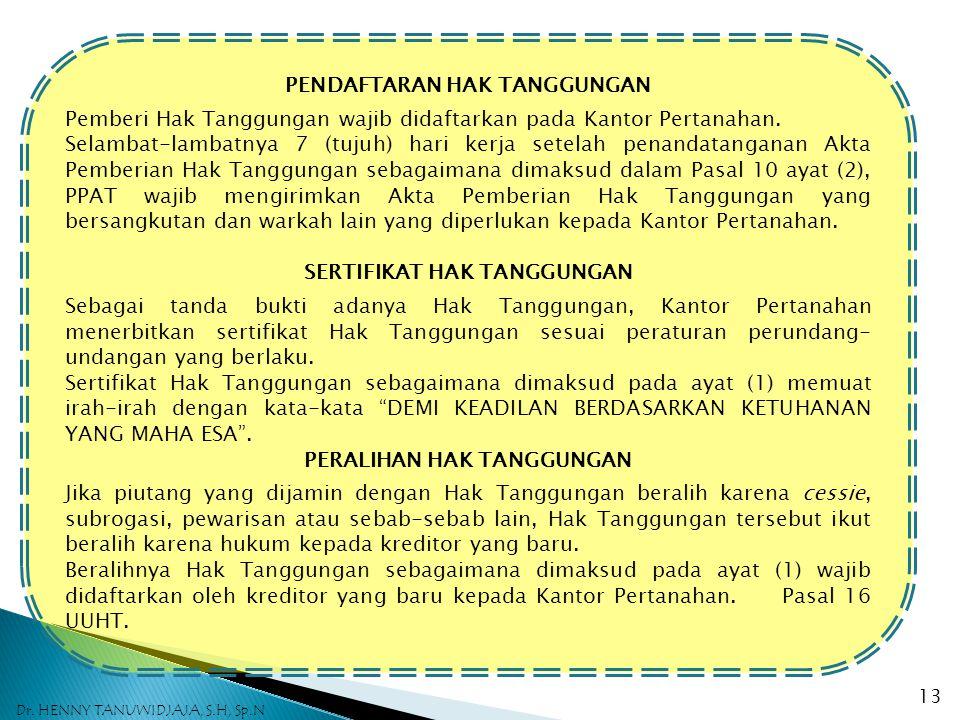 AKTA PEMBERIAN HAK TANGGUNGAN 1.Di dalam Akta Permberian Hak Tanggungan wajib dicantumkan: a)Nama dan identitas pemegang dan pemberi Hak Tanggungan; b)Domisili pihak-pihak sebagaimana dimaksud pada huruf (a) dan apabila diantara mereka ada yang berdomisili di luar Indonesia baginya harus pula dicantumkan suatu domisili pilihan di Indonesia, dan dalam hal domisili pilihan itu tidak dicantumkan, kantor PPAT tempat pembuatan Akta Pemberian Hak Tanggungan dianggap sebagai domisili yang dipilih; c)Penunjukan secara jelas utang atau utang-utang yang dijamin sebagai mana dimaksud dalam pasal 3 dan pasal 10 ayat (1); d)Nilai tanggungan; e)Uraian yang jelas mengenai objek Hak Tanggungan.