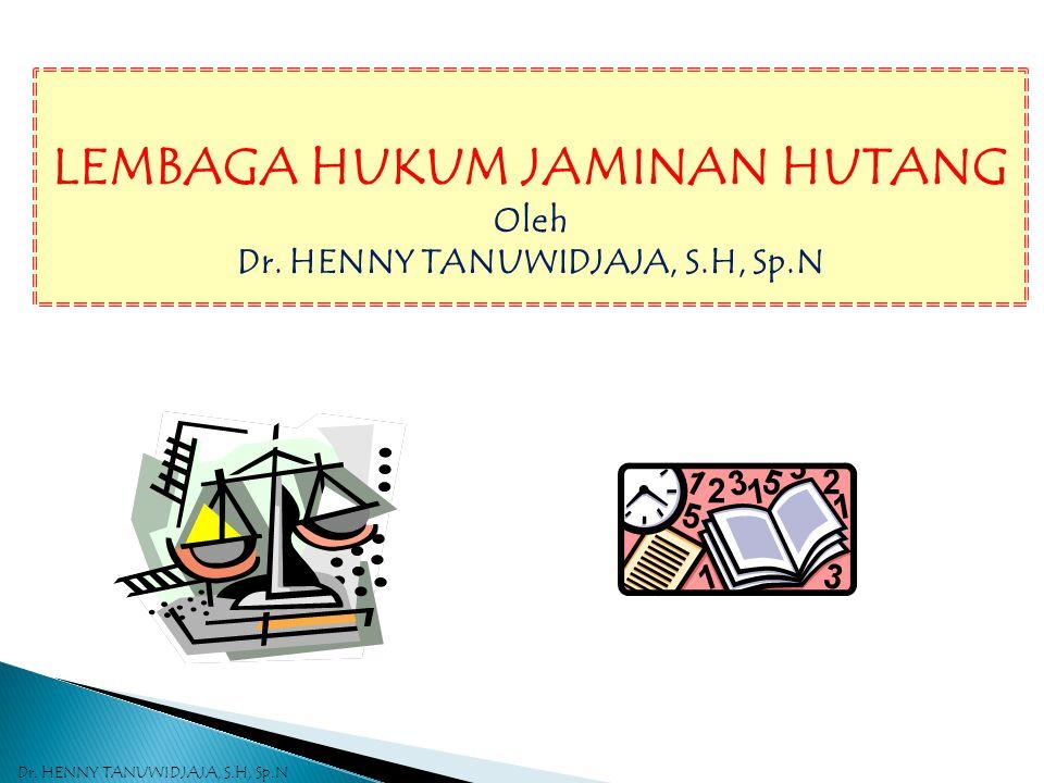 LEMBAGA HUKUM JAMINAN HUTANG Oleh Dr. HENNY TANUWIDJAJA, S.H, Sp.N Dr. HENNY TANUWIDJAJA, S.H, Sp.N