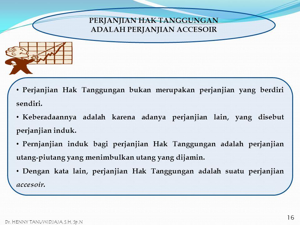 PERJANJIAN HAK TANGGUNGAN ADALAH PERJANJIAN ACCESOIR Perjanjian Hak Tanggungan bukan merupakan perjanjian yang berdiri sendiri. Keberadaannya adalah k