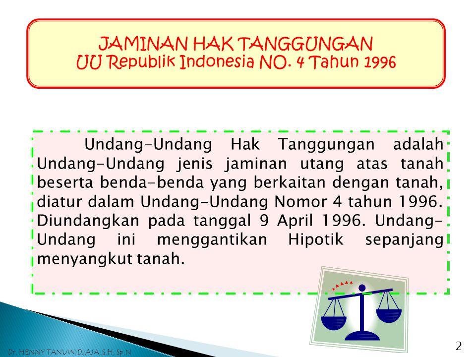JAMINAN HAK TANGGUNGAN UU Republik Indonesia NO. 4 Tahun 1996 Undang-Undang Hak Tanggungan adalah Undang-Undang jenis jaminan utang atas tanah beserta