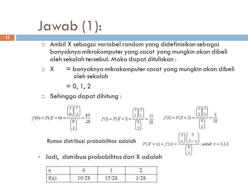 Jawab (1): 11  Ambil X sebagai variabel random yang didefinisikan sebagai banyaknya mikrokomputer yang cacat yang mungkin akan dibeli oleh sekolah te