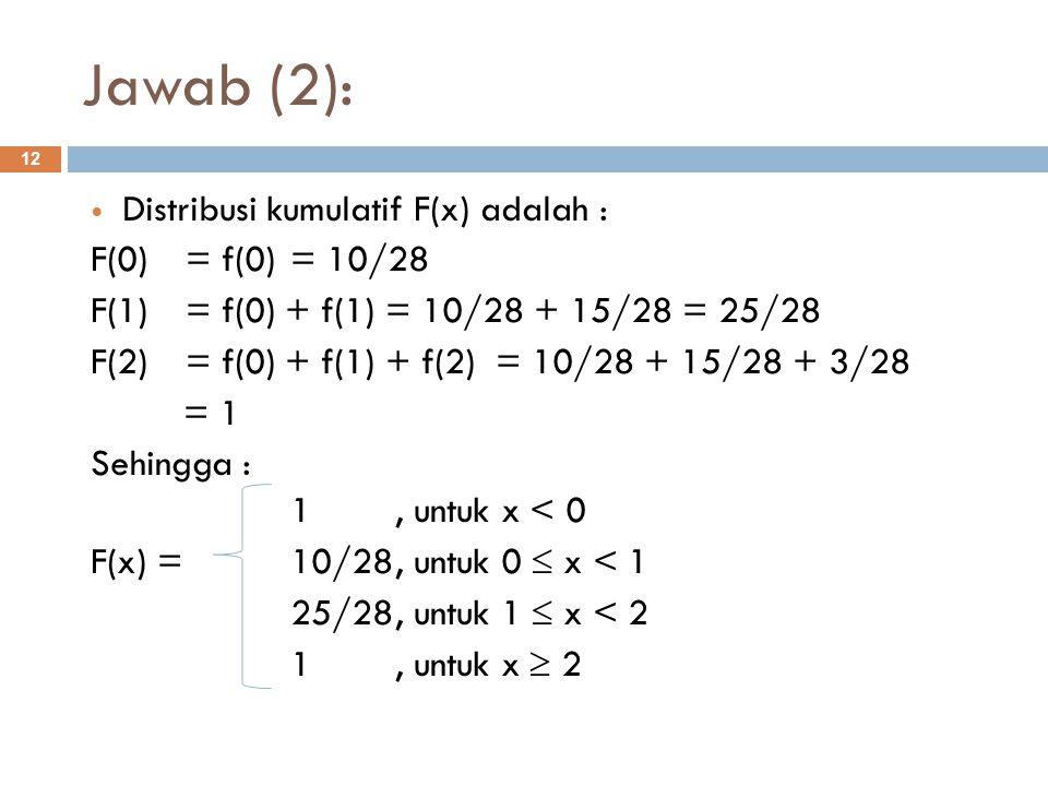 Jawab (2): 12 Distribusi kumulatif F(x) adalah : F(0) = f(0) = 10/28 F(1)= f(0) + f(1) = 10/28 + 15/28 = 25/28 F(2) = f(0) + f(1) + f(2) = 10/28 + 15/