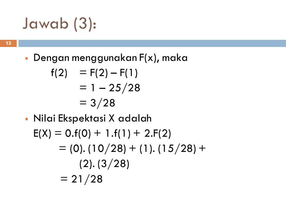 Jawab (3): 13 Dengan menggunakan F(x), maka f(2) = F(2) – F(1) = 1 – 25/28 = 3/28 Nilai Ekspektasi X adalah E(X) = 0.f(0) + 1.f(1) + 2.F(2) = (0). (10