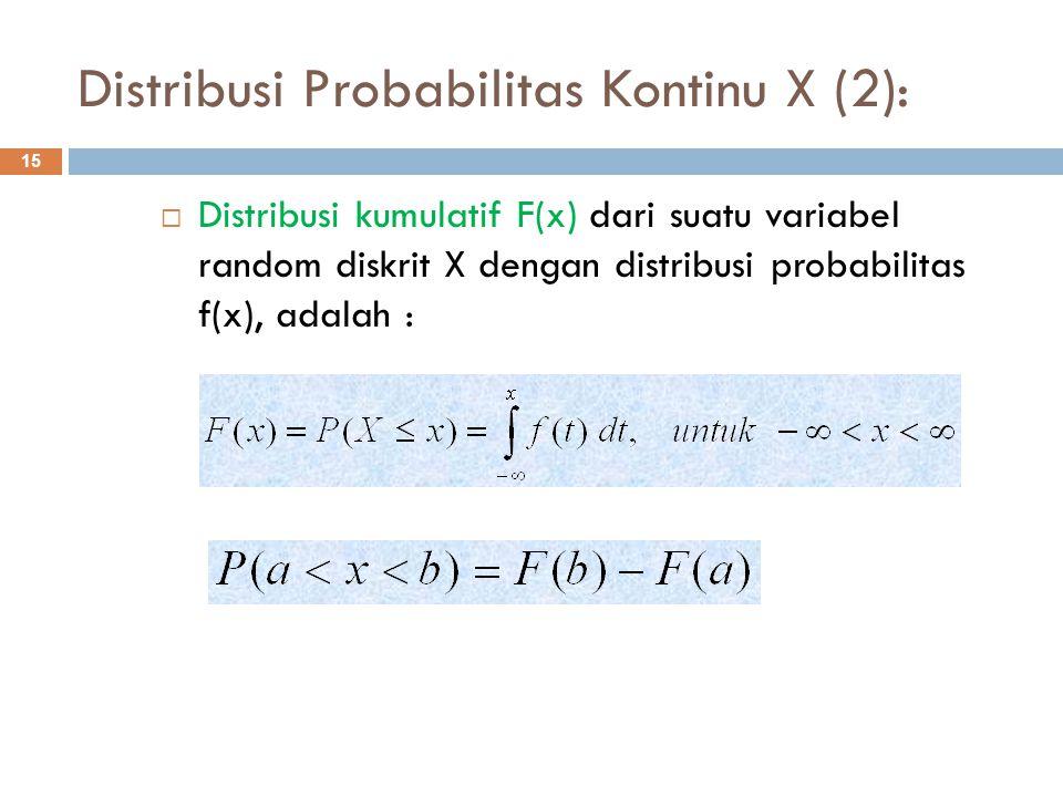 Distribusi Probabilitas Kontinu X (2): 15  Distribusi kumulatif F(x) dari suatu variabel random diskrit X dengan distribusi probabilitas f(x), adalah