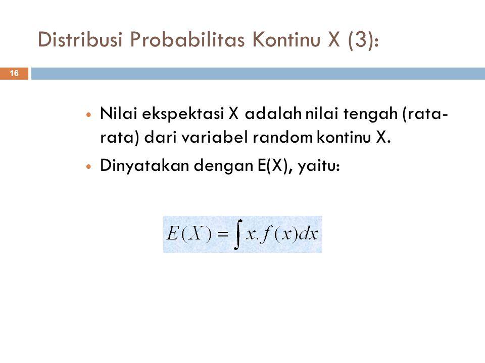 Distribusi Probabilitas Kontinu X (3): 16 Nilai ekspektasi X adalah nilai tengah (rata- rata) dari variabel random kontinu X. Dinyatakan dengan E(X),