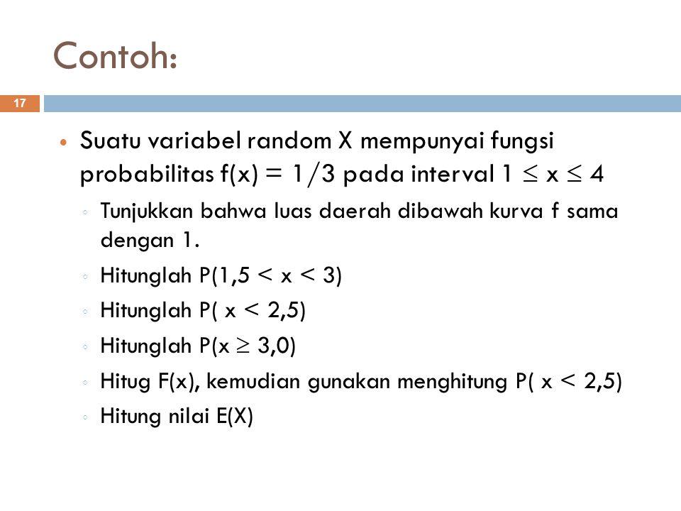 Contoh: 17 Suatu variabel random X mempunyai fungsi probabilitas f(x) = 1/3 pada interval 1  x  4 ◦ Tunjukkan bahwa luas daerah dibawah kurva f sama