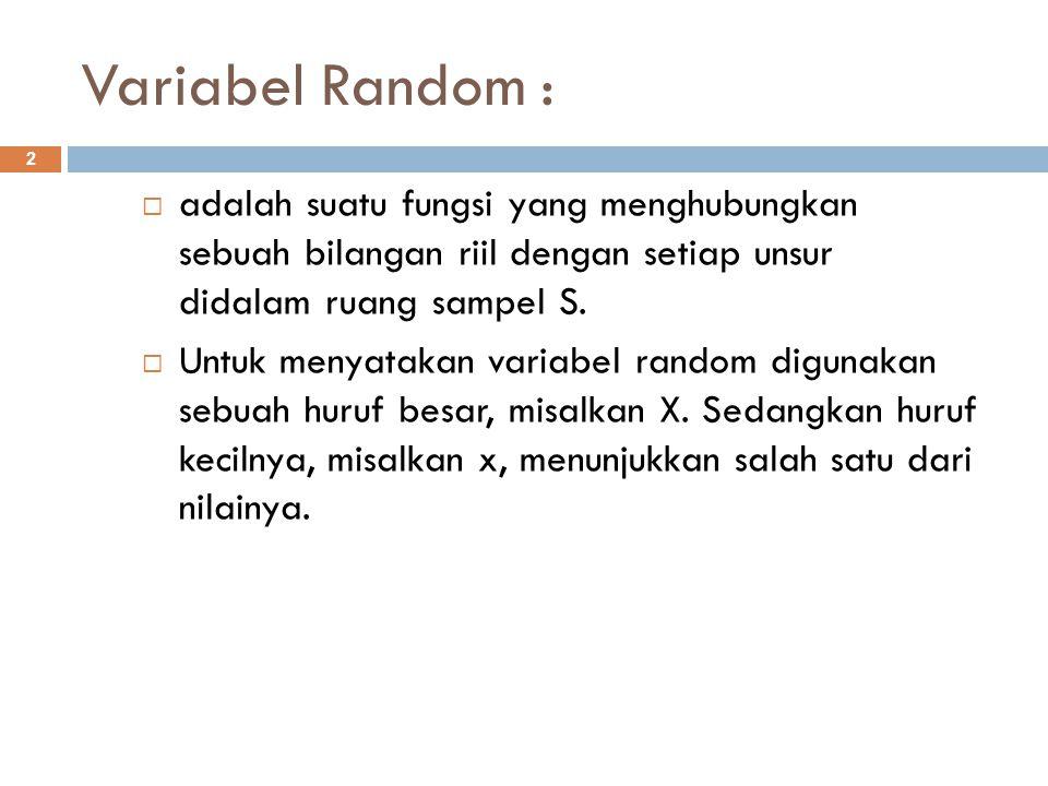 Variabel Random : 2  adalah suatu fungsi yang menghubungkan sebuah bilangan riil dengan setiap unsur didalam ruang sampel S.  Untuk menyatakan varia