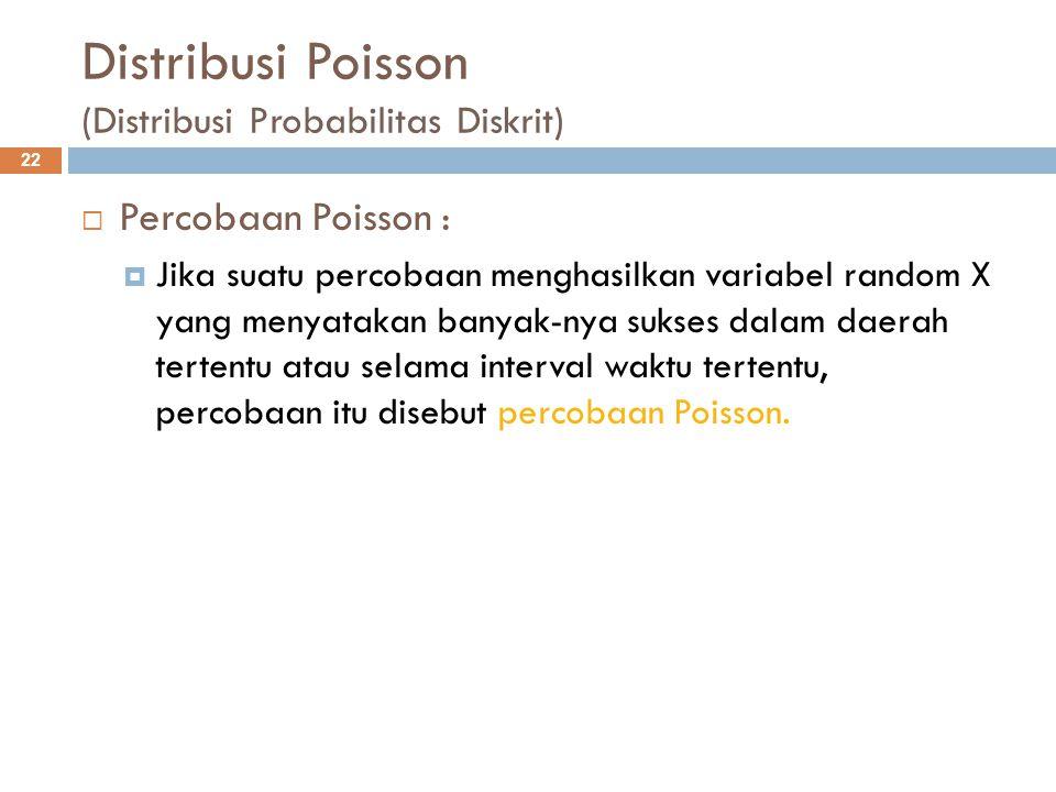 Distribusi Poisson (Distribusi Probabilitas Diskrit) 22  Percobaan Poisson :  Jika suatu percobaan menghasilkan variabel random X yang menyatakan ba