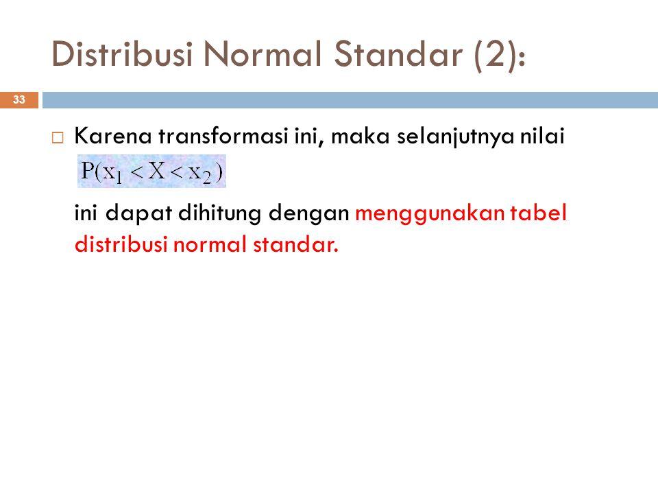 Distribusi Normal Standar (2): 33  Karena transformasi ini, maka selanjutnya nilai ini dapat dihitung dengan menggunakan tabel distribusi normal stan