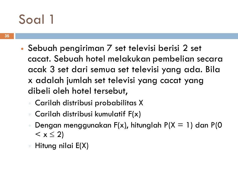 Soal 1 35 Sebuah pengiriman 7 set televisi berisi 2 set cacat. Sebuah hotel melakukan pembelian secara acak 3 set dari semua set televisi yang ada. Bi