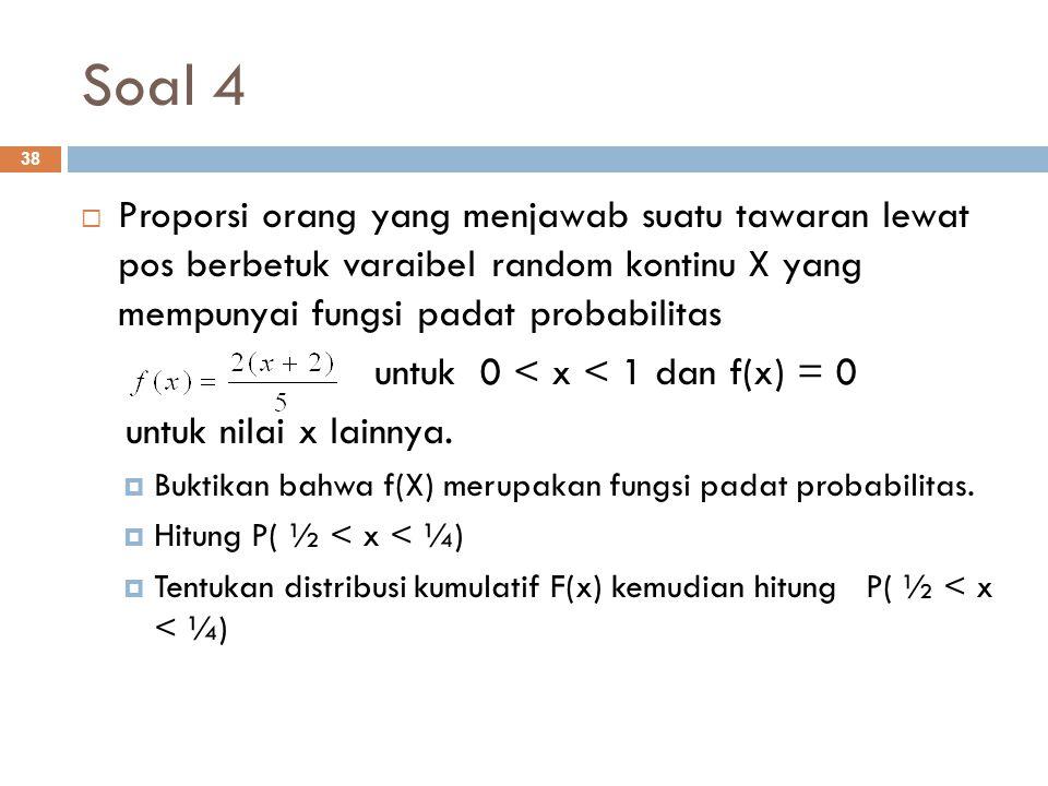 Soal 4 38  Proporsi orang yang menjawab suatu tawaran lewat pos berbetuk varaibel random kontinu X yang mempunyai fungsi padat probabilitas untuk 0 <