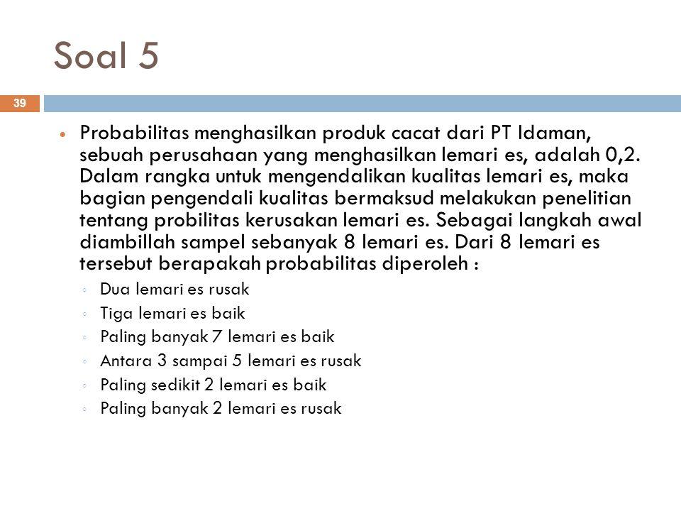 Soal 5 39 Probabilitas menghasilkan produk cacat dari PT Idaman, sebuah perusahaan yang menghasilkan lemari es, adalah 0,2. Dalam rangka untuk mengend