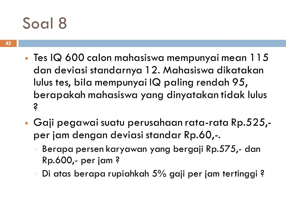 Soal 8 42 Tes IQ 600 calon mahasiswa mempunyai mean 115 dan deviasi standarnya 12. Mahasiswa dikatakan lulus tes, bila mempunyai IQ paling rendah 95,