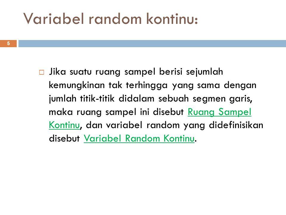 Variabel random kontinu: 5  Jika suatu ruang sampel berisi sejumlah kemungkinan tak terhingga yang sama dengan jumlah titik-titik didalam sebuah segm