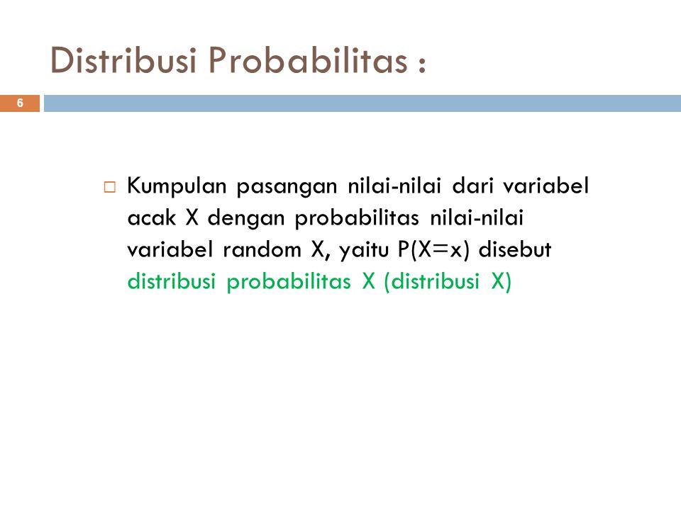 Distribusi Probabilitas : 6  Kumpulan pasangan nilai-nilai dari variabel acak X dengan probabilitas nilai-nilai variabel random X, yaitu P(X=x) diseb