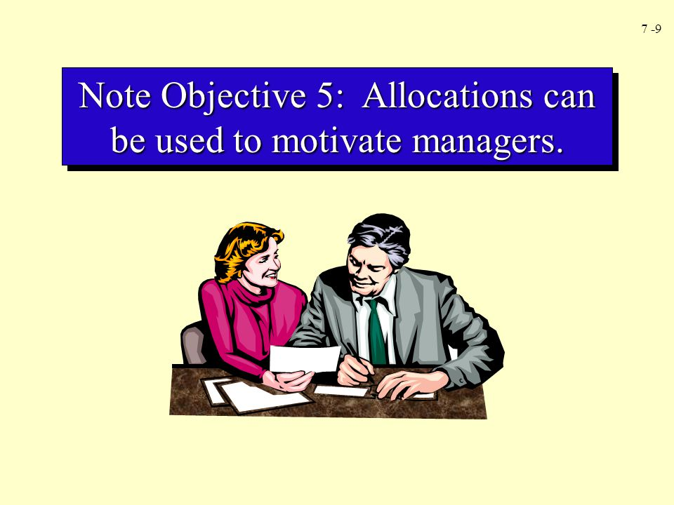 7 -9 Note Objective 5: Allocations can be used to motivate managers.