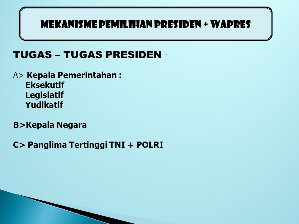 TUGAS – TUGAS PRESIDEN : A> Kepala Pemerintahan : Eksekutif Legislatif Yudikatif B>Kepala Negara C> Panglima Tertinggi TNI + POLRI MEKANISME PEMILIHAN PRESIDEN + WAPRES