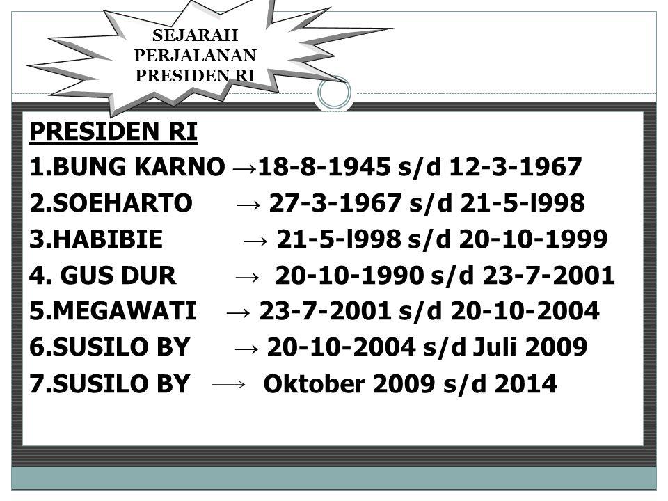 PRESIDEN RI 1.BUNG KARNO → 18-8-1945 s/d 12-3-1967 2.SOEHARTO → 27-3-1967 s/d 21-5-l998 3.HABIBIE → 21-5-l998 s/d 20-10-1999 4.