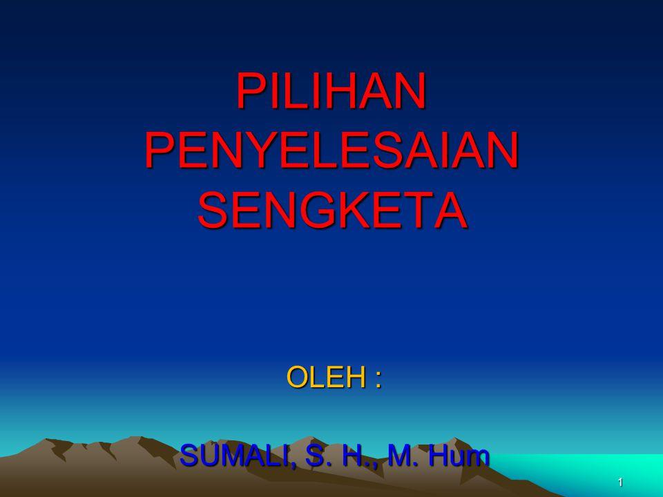1 PILIHAN PENYELESAIAN SENGKETA OLEH : SUMALI, S. H., M. Hum