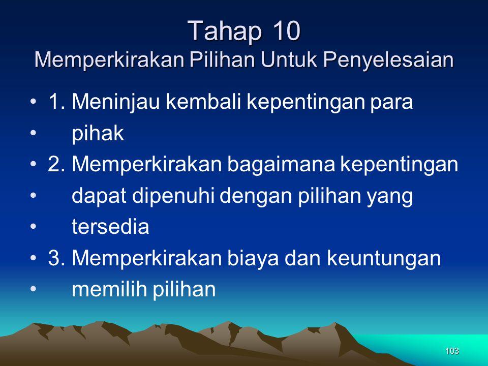103 Tahap 10 Memperkirakan Pilihan Untuk Penyelesaian 1. Meninjau kembali kepentingan para pihak 2. Memperkirakan bagaimana kepentingan dapat dipenuhi